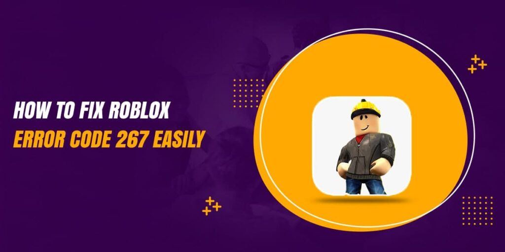 How To Fix Roblox Error Code 267 Easily? [Solution]