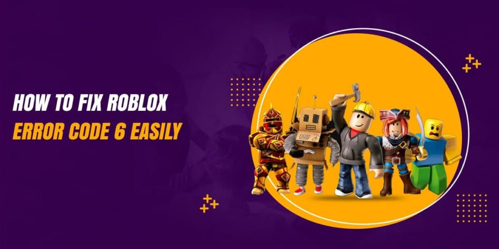 How To Fix Roblox Error Code 6 Easily? [Guide 2021]